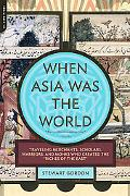 When Asia Was the World: Traveling Merchants, Scholars, Warriors, and Monks Who Created the ...