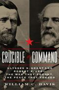 Crucible of Command: Ulysses S. Grant and Robert E. Lee--The War They Fought, the Peace They...