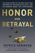 Honor and Betrayal : The Untold Story of the Navy SEALs Who Captured the Butcher of Fallujah...