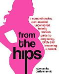 From the Hips A Comprehensive, Open-minded, Uncensored, Totally Honest Guide to Having a Baby