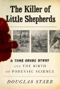 Killer of Little Shepherds : A True Crime Story and the Birth of Forensic Science
