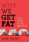 Why We Get Fat : And What to Do about It