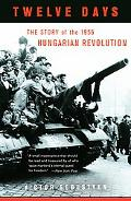 Twelve Days The Story of the 1956 Hungarian Revolution