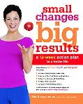 Small Changes, Big Results A 12-week Action Plan to a Better Life