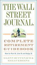 Wall Street Journal Complete Retirement Guidebook How to Plan It, Live It and Enjoy It