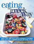 Eating the Greek Way More Than 100 Fresh and Delicious Recipes from Some of the Healthiest P...