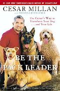 Be the Pack Leader Use Cesar's Way to Transform Your Dog . . . and Your Life
