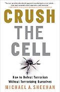 Crush the Cell How to Defeat Terror Without Terrorizing Ourselves