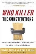 Who Killed the Constitution?: The Federal Government vs. American Liberty from World War I t...
