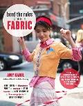 Bend the Rules with Fabric: Fun Sewing Projects with Stencils, Stamps, Dye, Photo Transfers,...