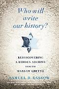 Who Will Write Our History?: : Rediscovering a Hidden Archive from the Warsaw Ghetto
