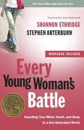 Every Young Woman's Battle: Guarding Your Mind, Heart, and Body in a Sex-Saturated World (Th...