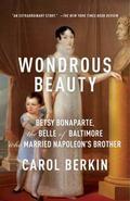 Wondrous Beauty : The Life and Adventures of Elizabeth Patterson Bonaparte
