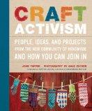 Craft Activism: People, Ideas, and Projects from the New Community of Handmade and How You C...