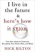 I Live in the Future and Here's How It Works : Why Your World, Work, and Brain Are Being Cre...
