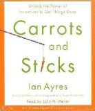 Carrots and Sticks: Unlock the Power of Incentives to Get Things Done