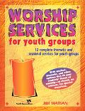 Worship Services for Youth Groups 12 Complete, Thematic And, Seasonal Services