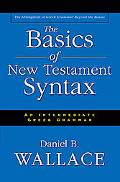 Basics of New Testament Syntax An Intermediate Greek Grammar  The Abridgement of Greek Gramm...