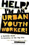 Help! I'm an Urban Youth Worker! A Survival Guide to Ministry in the Big City