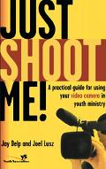 Just Shoot Me A Practical Guide for Using Your Video Camera in Youth Ministry