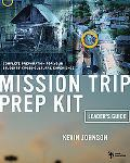 Mission Trip Prep Kit Leader's Guide Complete Preparation for Your Students' Cross-Cultural ...