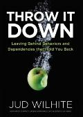 Throw It Down : Leaving Behind Behaviors and Dependencies That Hold You Back