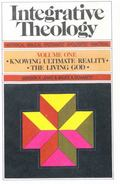 Integrative Theology: Knowing Ultimate Reality: The Living God, Vol. 1