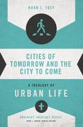 Cities of Tomorrow and the City to Come : A Theology of Urban Life