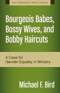 Bourgeois Babes, Bossy Wives, and Bobby Haircuts : A Case for Gender Equality in Ministry