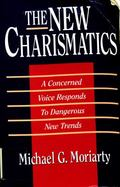 New Charismatics: A Concerned Voice Responds to Dangerous New Trends - Michael G. Moriarty -...