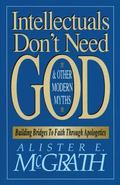 Intellectuals Don't Need God & Other Modern Myths Building Bridges to Faith Through Apologetics