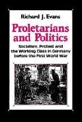Proletarians and Politics Socialism, Protest and the Working Class in Germany Before the Fir...