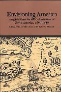Envisioning America English Plans for the Colonization of North America, 1580-1640