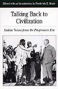 Talking Back to Civilization Native American Voice in the Progressive Era 1890-1920