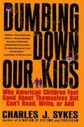 Dumbing Down Our Kids Why American Children Feel Good About Themselves but Can't Read, Write...