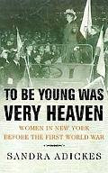 To Be Young Was Very Heaven Women in New York Before the First World War