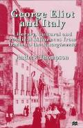 George Eliot and Italy Literary, Cultural and Political Influences from Dante to the Risorgi...