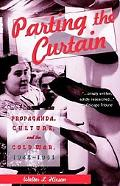 Parting the Curtain Propaganda, Culture and the Cold War, 1945-1961