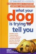 What Your Dog Is Trying to Tell You: A Head-to-Tail Guide to Your Dog's Symptoms and Their S...
