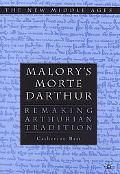 Malory's Morte Darthur Remaking Arthurian Tradition