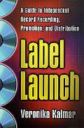 Label Launch A Guide to Independent Record Recording, Promotion, and Distribution