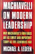 Machiavelli on Modern Leadership Why Machiavelli's Iron Rules Are As Timely and Important To...