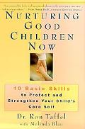 Nurturing Good Children Now 10 Basic Skills to Protect and Strengthen Your Child's Core Self