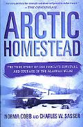 Arctic Homestead The True Story of One Family's Survival and Courage in the Alaskan Wilds