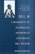 Bill W. A Biography of Alcoholics Anonymous Cofounder Bill Wilson