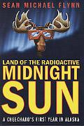 Land of the Radioactive Midnight Sun A Cheechako's First Year in Alaska