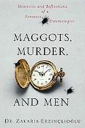 Maggots, Murder, and Men Memories and Reflections of a Forensic Entomologist