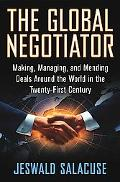 Global Negotiator Making, Managing, and Mending Deals Around the World in the Twenty-First C...