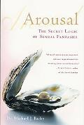 Arousal The Secret Logic of Sexual Fantasies