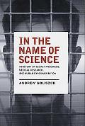 In the Name of Science A History of Secret Programs, Medical Research, and Human Experimenta...